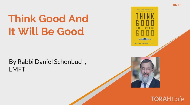 "The Tzemach Tzedek once gave the now famous advice of ""Think good and it will be good"". Practically, what does that mean?."